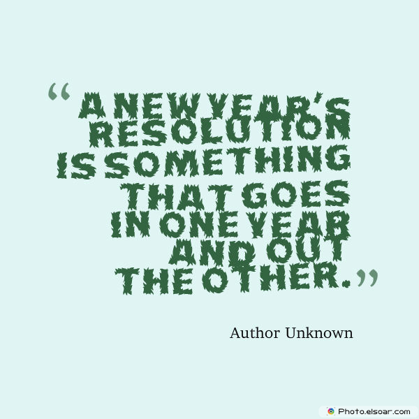 New Year's Quotes , A New Year's resolution is something that goes in one year