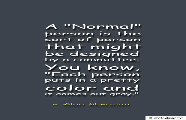 Short Strong Quotes , A Normal person is the sort