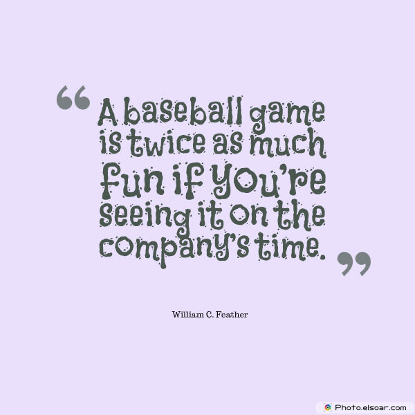 Quotations , Sayings , A baseball game is twice as much fun if you're seeing