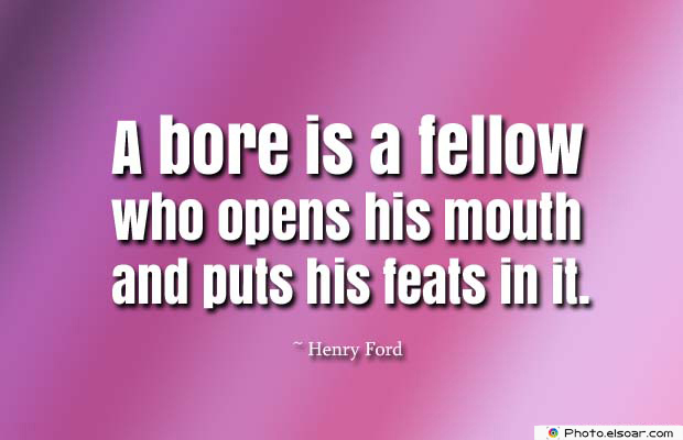 Short Quotes , A bore is a fellow who opens