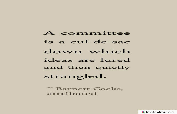 Short Strong Quotes , A committee is a cul-de-sac down