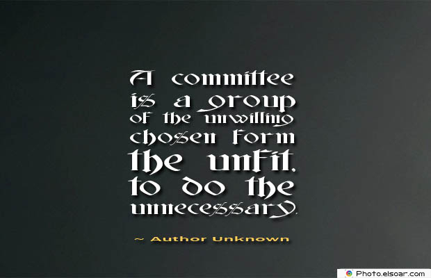 Short Strong Quotes , A committee is a group of the unwilling