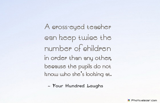 Back to School Quotes , A cross-eyed teacher can keep twice the