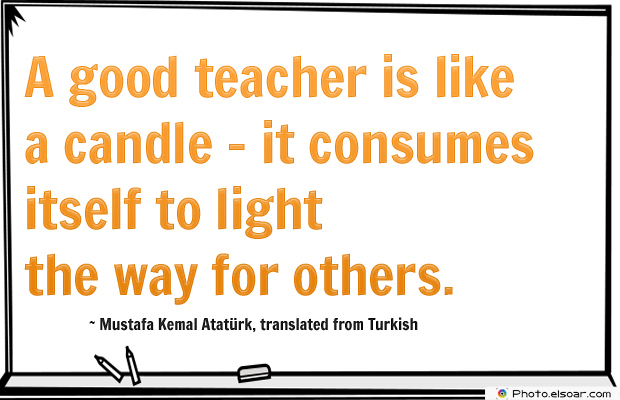 Short Strong Quotes , A good teacher is like a candle</strong> - <em>it consumes