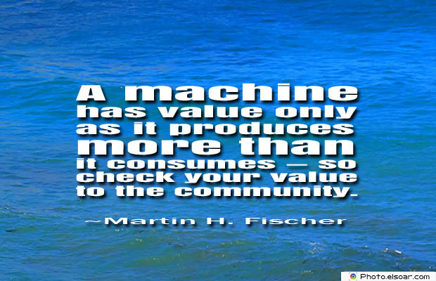 Quotations , Sayings , A machine has value only as it produces