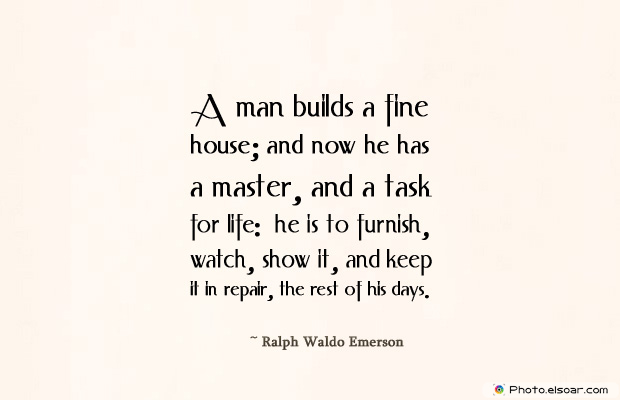 Housewarming Quotes , A man builds a fine house; and now he has a master