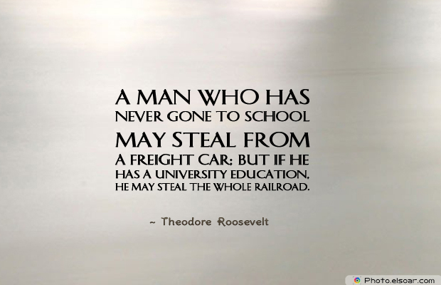 College Quotes , A man who has never gone to school may steal from