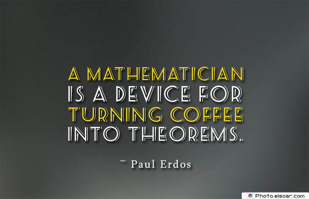 Quotes About Coffee , Coffee Quotes , A mathematician is a device