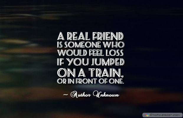 Short Quotes , A real friend is someone who would feel loss