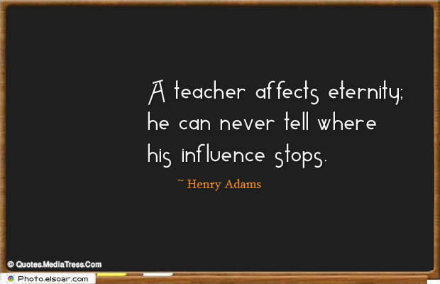 Back to School Quotes , A teacher affects eternity; he can never tell where