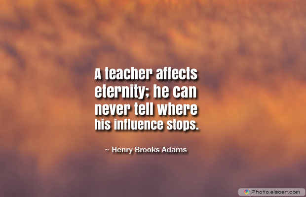 Back to School Quotes , A teacher affects eternity; he can never