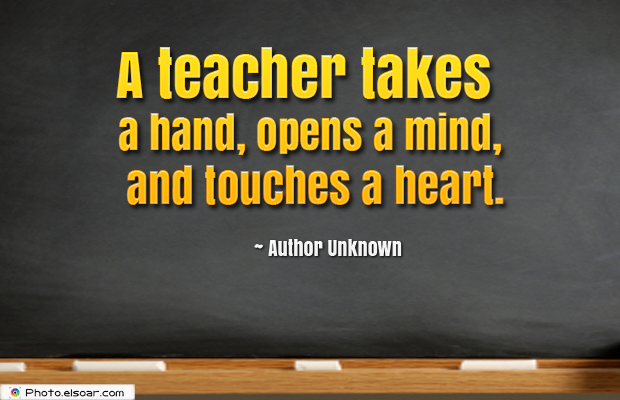 Short Strong Quotes , A teacher takes a hand, opens a mind