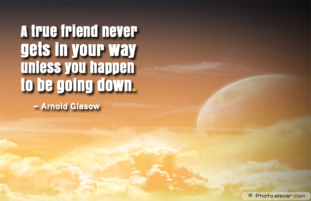 Short Quotes , A true friend never gets in your way unless you