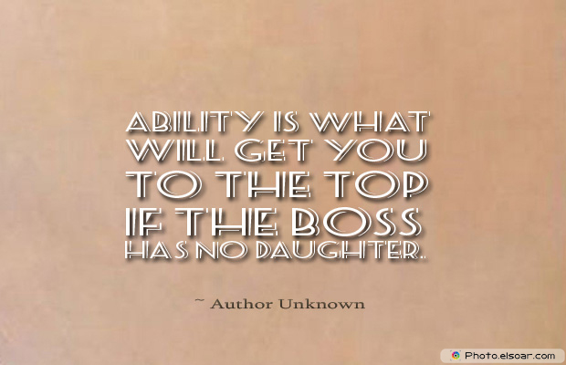 Quotations , Sayings , Ability is what will get you to the top if the boss