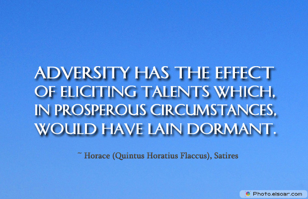 Adversity has the effect of eliciting talents which