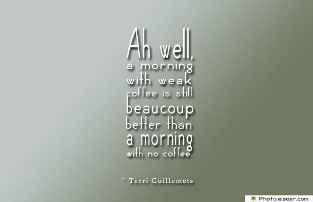 Quotes About Coffee , Coffee Quotes , Ah well, a morning with weak