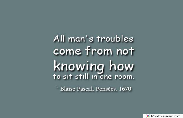Short Quotes , All man's troubles come from not knowing