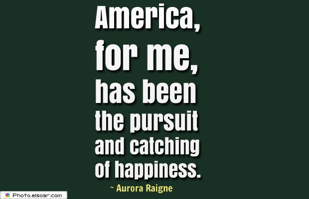 Quotes About America , America Quotes , America, for me, has been the pursuit