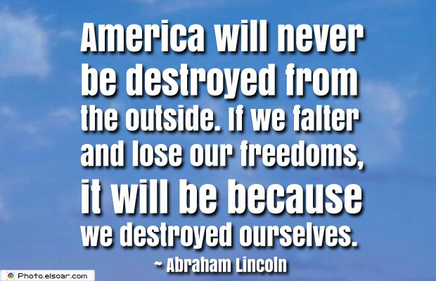 Quotes About America , America Quotes , America will never be destroyed from the outside
