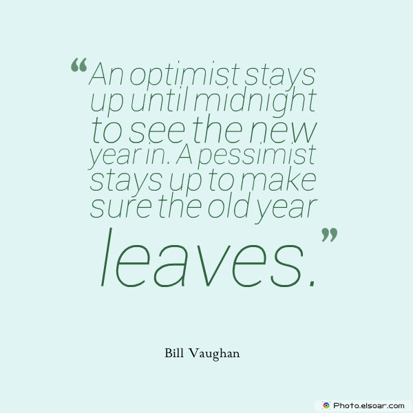 New Year's Quotes , An optimist stays up until midnight to see the new year