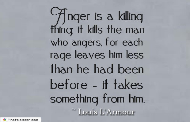 Quotes About Anger , Anger is a killing thing it kills the man