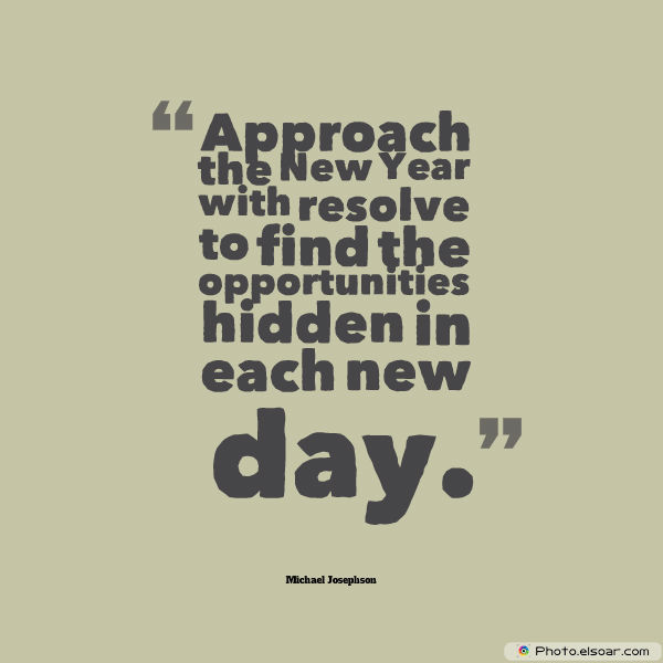New Year's Quotes , Approach the New Year with resolve to find the opportunities