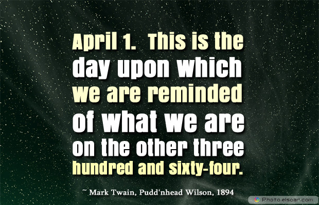 April Fool's Day , April 1. This is the day upon which we are reminded