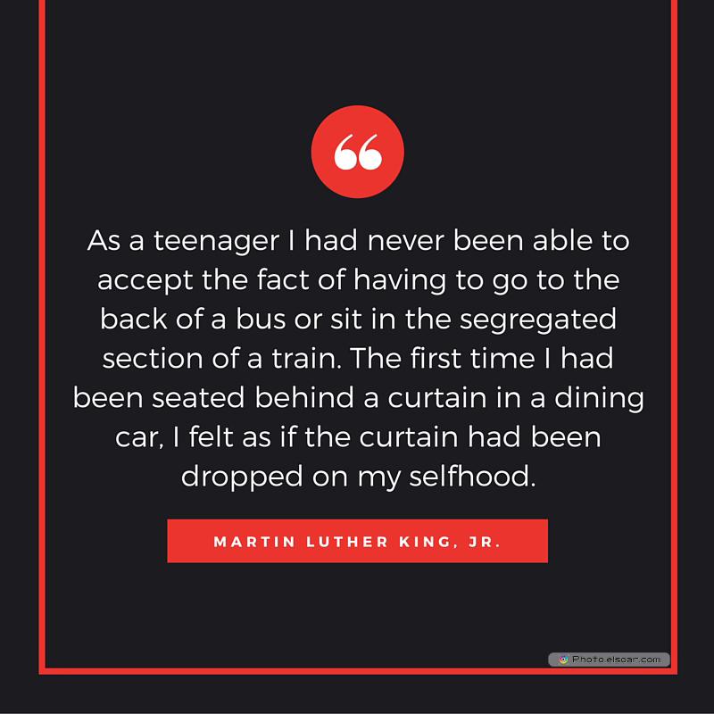 Martin Luther King Jr. Day , As a teenager I had never been able to accept the fact of having