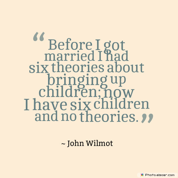 Before I got married I had six theories about bringing up children
