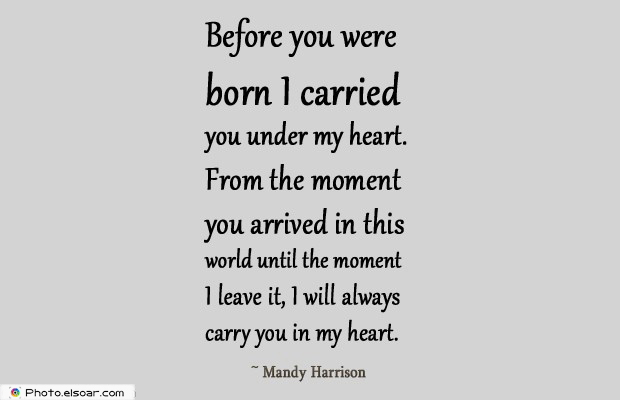 Quotations , Sayings , Before you were born I carried