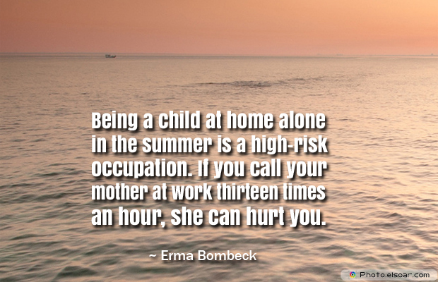 Back to School Quotes , Being a child at home alone in the summer is a high-risk occupation