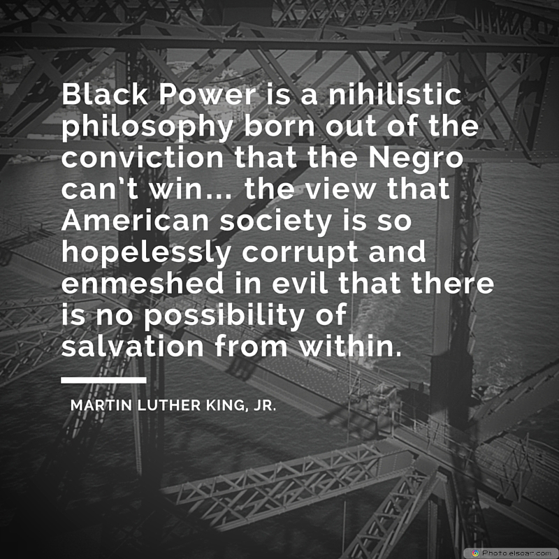 Martin Luther King Jr. Day , Black Power is a nihilistic philosophy born out of the conviction that the