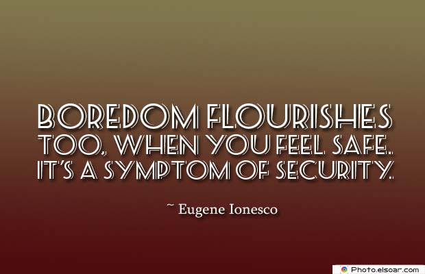 Short Quotes , Boredom flourishes too, when you feel safe