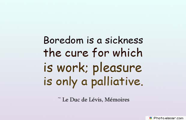 Short Quotes , Boredom is a sickness the cure