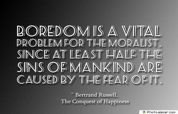 Short Quotes , Boredom is a vital problem for the moralist
