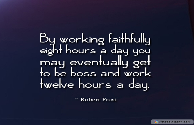 Quotations , Sayings , By working faithfully eight hours a day you may eventually get to be