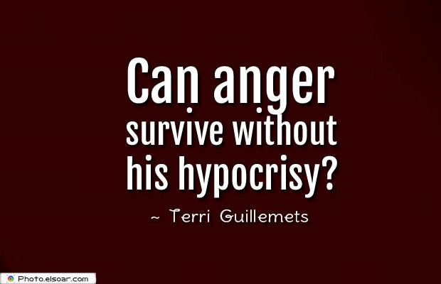 Quotes About Anger , Can anger survive without his hypocrisy