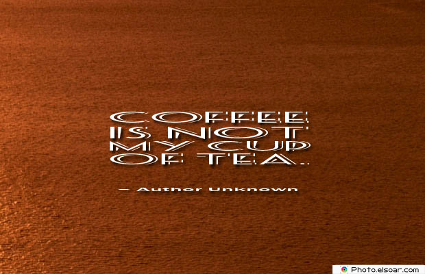 Quotes About Coffee , Coffee Quotes , Coffee is not my cup