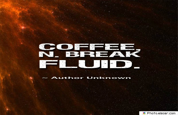 Quotes About Coffee , Coffee Quotes , Coffee, n. break fluid
