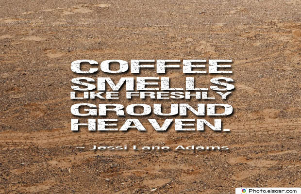 Quotes About Coffee , Coffee Quotes , Coffee smells like freshly