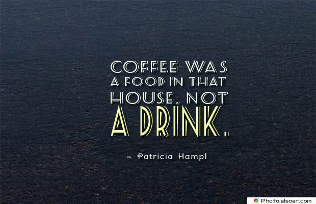 Quotes About Coffee , Coffee Quotes , Coffee was a food in that house