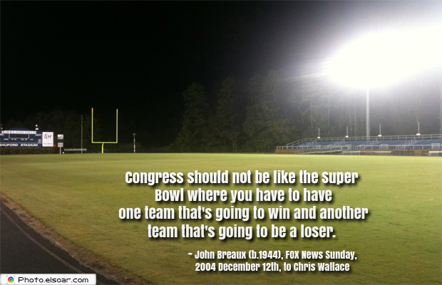 Super Bowl Quotes , Congress should not be like the Super Bowl where you have