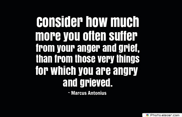Quotes About Anger , Consider how much more you often suffer