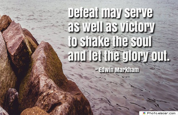 Defeat may serve as well as victory to shake the soul and
