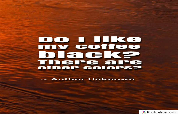 Quotes About Coffee , Coffee Quotes , Do I like my coffee black