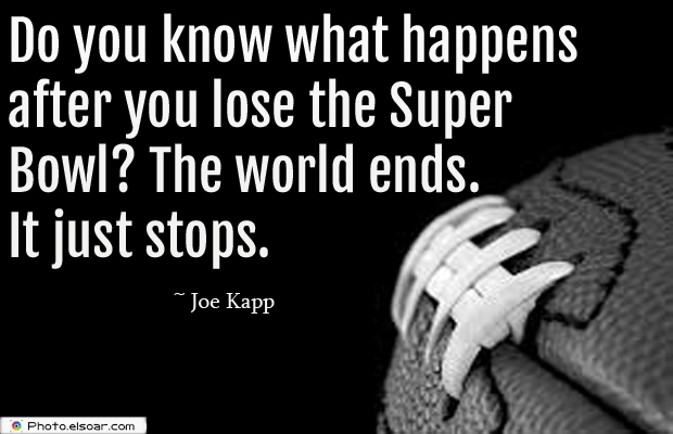 Super Bowl Quotes , Do you know what happens after you lose the Super Bowl