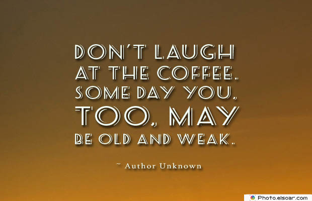Quotes About Coffee , Coffee Quotes , Don't laugh at the coffee