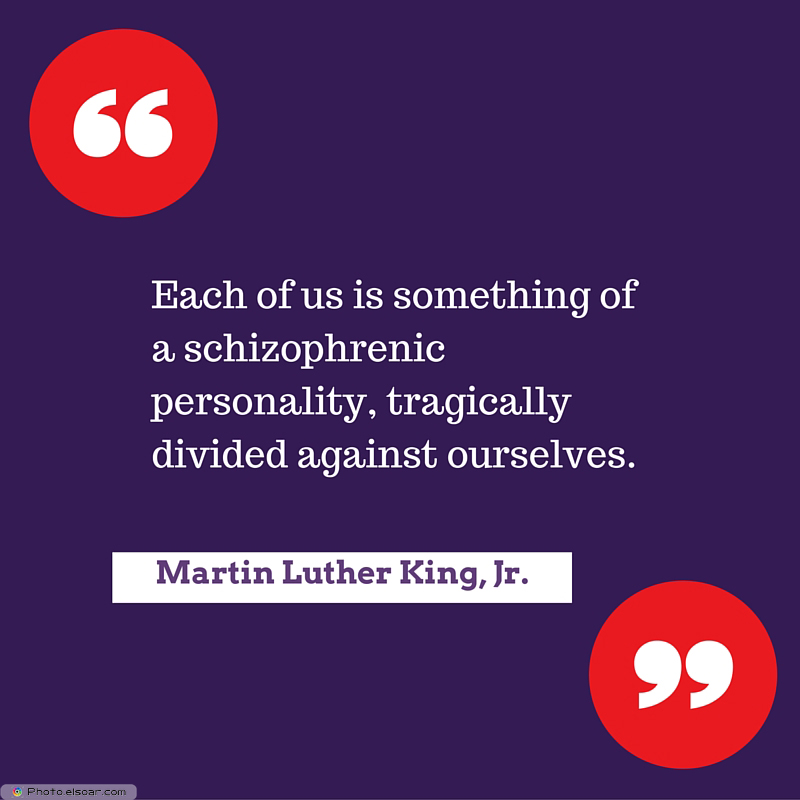 Martin Luther King Jr. Day , Each of us is something of a schizophrenic personality