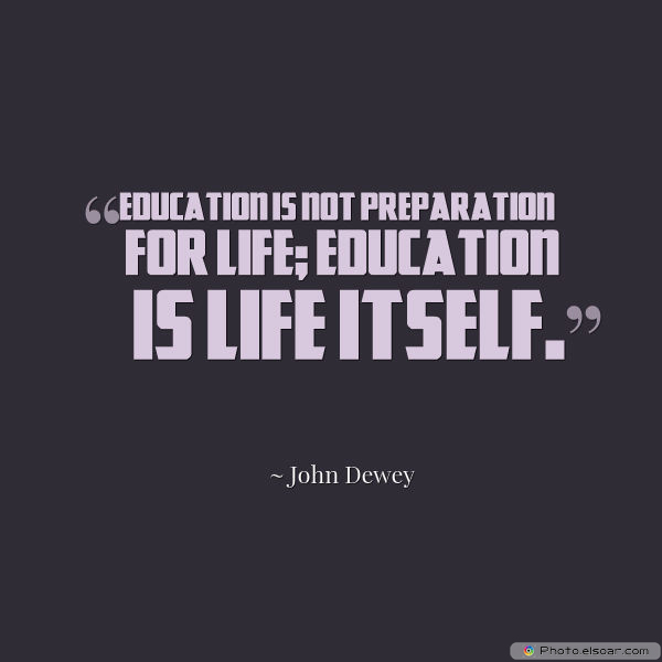 Back to School Quotes , Education is not preparation for life;
