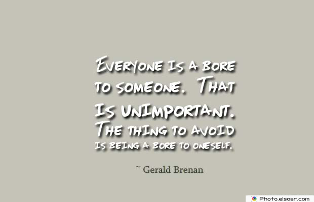 Short Quotes , Everyone is a bore to someone